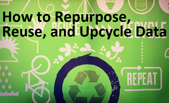 How To Repurpose, Reuse, And Upcycle Data
